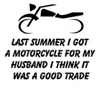Last Summer I Got A Motorcycle For My Husband I Think It Was A Good Trade