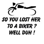 So You Lost Her To A Biker ? Well Duh !