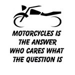 Motorcycles Is The Answer Who Cares What The Question Is