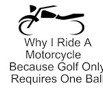 Why I Ride A Motorcycle Because Golf Only Requires One Ball