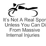 It's Not A Real Sport Unless You Can Die From Massive Internal Injuries