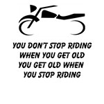 You Don't Stop Riding When You Get Old….You Get Old When You Stop Riding