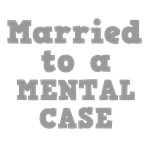 Married to a Mental Case