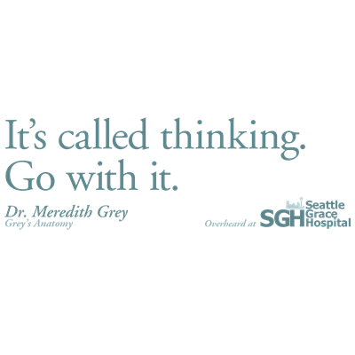 It's called thinking. Go with it. - Grey's Anatomy