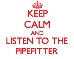 Keep Calm and Listen to the Pipefitter s Gifts