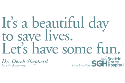It's a beautiful day to save lives. - Grey's Anatomy