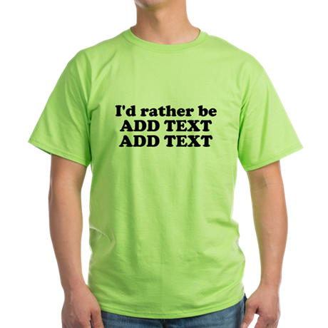I'd Rather Be (Custom Text) Green T-Shirt