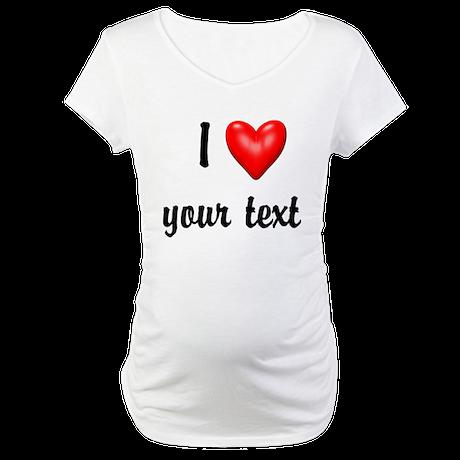 I Love I Heart Customize Maternity T-Shirt