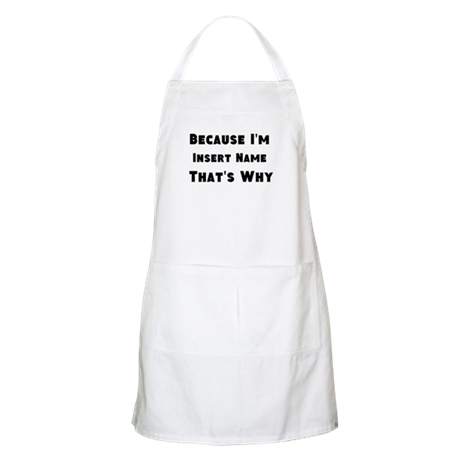 Because I'm insert name that's why Apron