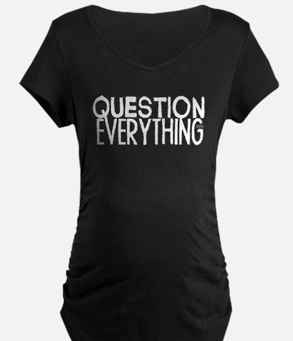 Question Everything Maternity T-Shirt