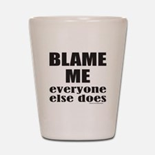 BLAME ME EVERYONE ELSE DOES Shot Glass