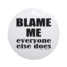 BLAME ME EVERYONE ELSE DOES Ornament (Round)