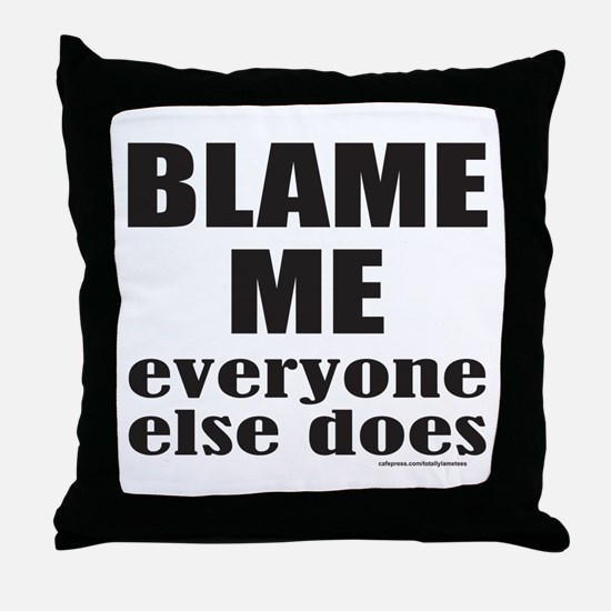 BLAME ME EVERYONE ELSE DOES Throw Pillow