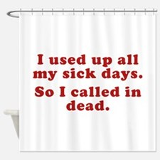 I Used Up All My Sick Days. Shower Curtain