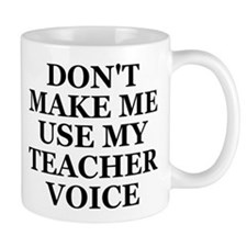 Don't Make Me Use My Teacher Voice Mug