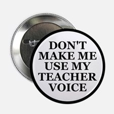 "Don't Make Me Use My Teacher Voice 2.25"" Button"