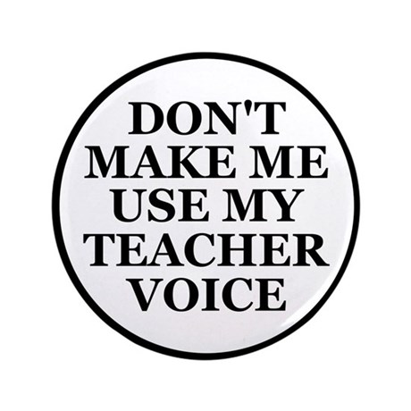 "Don't Make Me Use My Teacher Voice 3.5"" Button"