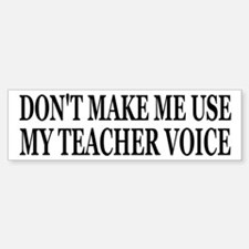Don't Make Me Use My Teacher Voice Bumper Bumper Sticker