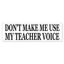 Don't Make Me Use My Teacher Voice Bumper Sticker