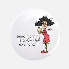 """Good Morning Oxymoron 3.5"""" Button"""