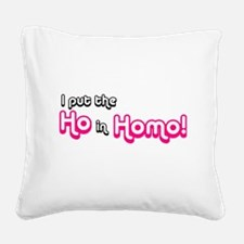I Put the Ho in Homo! Square Canvas Pillow