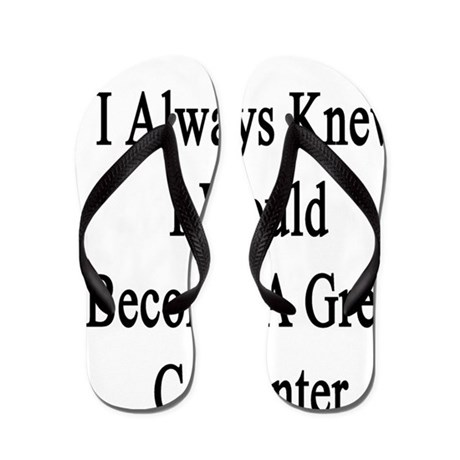 I Always Knew I Would Become A Great Ca Flip Flops
