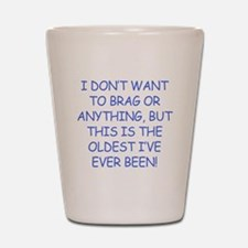 Birthday Humor (Brag) Shot Glass