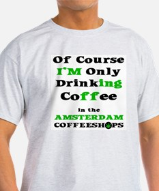 Of course I'm only drinking Coffee i T-Shirt