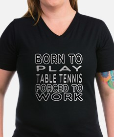 Born To Play Table Tennis Forced To Work Shirt