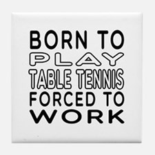 Born To Play Table Tennis Forced To Work Tile Coas