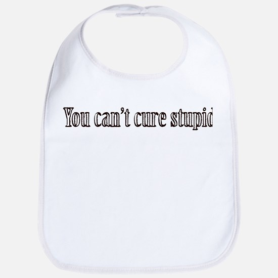 You can't cure stupid Bib