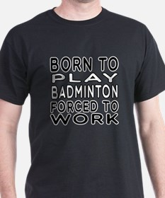 Born To Play Badminton Forced To Work T-Shirt