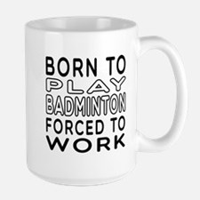 Born To Play Badminton Forced To Work Mug