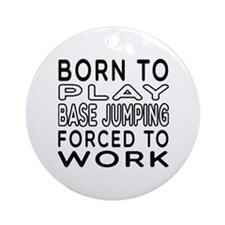 Born To Play Base Jumping Forced To Work Ornament