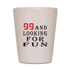 99 and looking for fun birthday designs Shot Glass