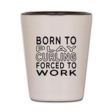 Born To Play Curling Forced To Work Shot Glass