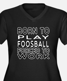 Born To Play Foosball Forced To Work Women's Plus