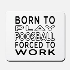 Born To Play Foosball Forced To Work Mousepad