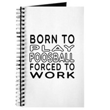 Born To Play Foosball Forced To Work Journal