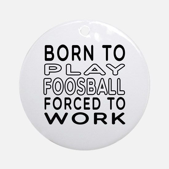 Born To Play Foosball Forced To Work Ornament (Rou