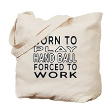 Born To Play Hand Ball Forced To Work Tote Bag