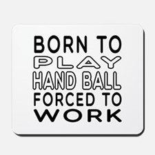 Born To Play Hand Ball Forced To Work Mousepad