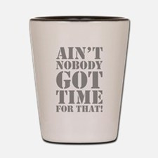 Ain't Nobody Got Time For That Shot Glass
