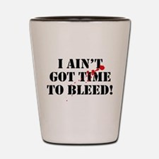 I Ain't Got Time To Bleed! Shot Glass