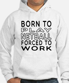 Born To Play Netball Forced To Work Hoodie