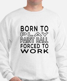 Born To Play Paint Ball Forced To Work Sweatshirt