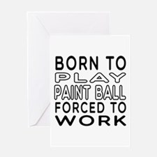 Born To Play Paint Ball Forced To Work Greeting Ca