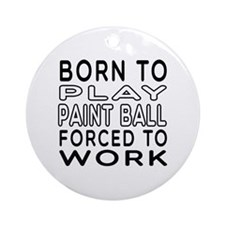 Born To Play Paint Ball Forced To Work Ornament (R