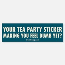 Tea Party sticker make you feel dumb yet? Bumper Bumper Sticker