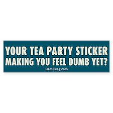 Tea Party sticker make you feel dumb yet? Bumper Sticker
